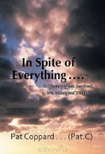 Pat Coppard ... (PatCee). In Spite of Everything ......: 'a Life-story of fear, heartbreak, love, trickery and Triumph'
