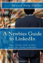 Minute Help Guides. A Newbies Guide to LinkedIn: Tips, Tricks and Insider Hints for Using LinkedIn