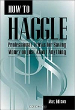 Max Edison. How to Haggle: Professional Tricks for Saving Money on Just About Anything