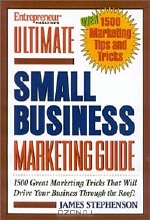 James Stephenson. Entrepreneur Magazine's Ultimate Small Business Marketing Guide: Over 1500 Great Marketing Tricks That Will Drive Your Business Through the Roof