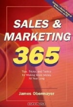 James Obermayer. Sales & Marketing 365: Tip, Tricks, and Tactics for Making More Money All Year Long