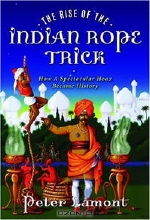 Peter Lamont. The Rise of the Indian Rope Trick: How a Spectacular Hoax Became History
