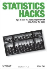Bruce Frey. Statistics Hacks: Tips & Tools for Measuring the World and Beating the Odds (Hacks)