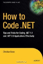 Christian Gross. How to Code .NET: Tips and Tricks for Coding .NET 1.1 and .NET 2.0 Applications Effectively