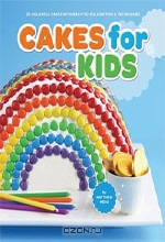 Matthew Mead. Cakes for Kids: 35 Colorful Recipes with Easy-to-Follow Tips & Techniques