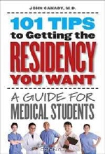 John Canady. 101 Tips to Getting the Residency You Want: A Guide for Medical Students