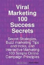 Kevin Allen. Viral Marketing 100 Success Secrets- Secret Strategies, Buzz marketing Tips and tricks, and Interactive Marketing: 100 Simple Online Campaign Principles