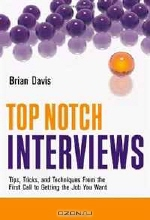 Brian Davis. Top Notch Interviews: Tips, Tricks, and Techniques from the First Call to Getting the Job You Want