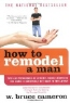 Bruce Cameron. How to Remodel a Man: Tips and Techniques on Accomplishing Something You Know Is Impossible but Want to Try Anyway